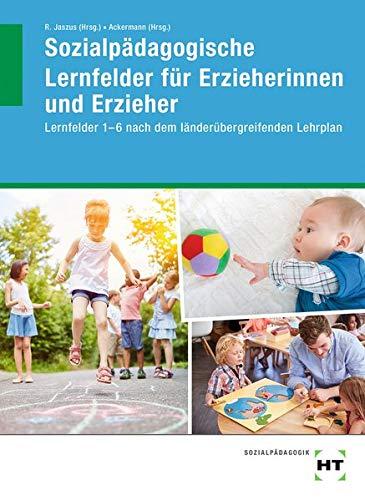 Sozialpädagogische Lernfelder für Erzieherinnen und Erzieher: Lernfelder 1-6 nach dem länderübergreifenden Lehrplan