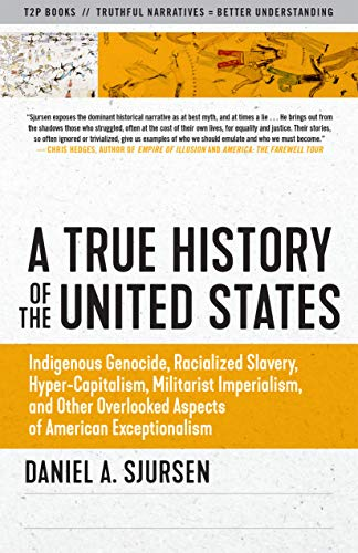 Compare Textbook Prices for A True History of the United States: Indigenous Genocide, Racialized Slavery, Hyper-Capitalism, Militarist Imperialism and Other Overlooked Aspects of American Exceptionalism Sunlight Editions  ISBN 9781586422530 by Sjursen, Daniel