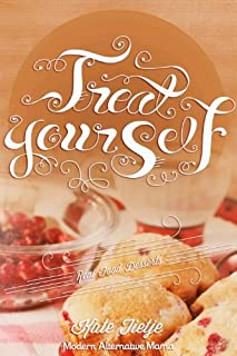 Treat Yourself: Healthy, Low-Sugar, Whole Food Dessert Recipes (Modern Alternative Mama: In the Kitchen Book 4)