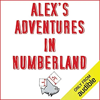 Alex's Adventures in Numberland     Dispatches from the Wonderful World of Mathematics              By:                                                                                                                                 Alex Bellos                               Narrated by:                                                                                                                                 Alex Bellos                      Length: 12 hrs and 33 mins     17 ratings     Overall 4.7