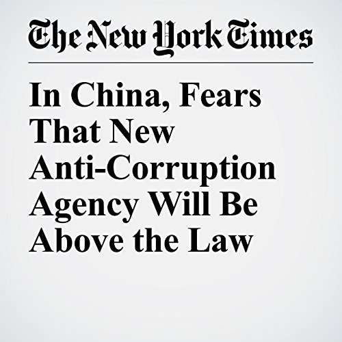 In China, Fears That New Anti-Corruption Agency Will Be Above the Law copertina