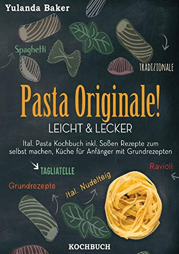 Pasta Originale! Leicht & Lecker: Ital. Pasta Kochbuch inkl. Soßen Rezepte zum selbst machen, Küche für Anfänger mit Grundrezepten: Tagliatelle, Ravioli, Ital. Nudelteig, Spaghetti Tradizionale