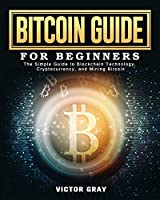 Bitcoin Guide for Beginners: The Simple Guide to Blockchain Technology, Cryptocurrency, and Mining Bitcoin