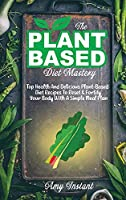 The Plant-Based Diet Mastery: Top Health And Delicious Plant-Based Diet Recipes To Reset & Fortify Your Body With A Simple Meal Plan