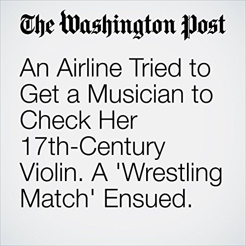 An Airline Tried to Get a Musician to Check Her 17th-Century Violin. A 'Wrestling Match' Ensued. cover art