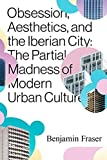Obsession, Aesthetics, and the Iberian City: The Partial Madness of Modern Urban Culture (English Edition)