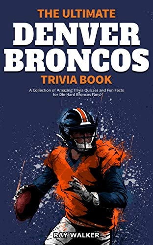 The Ultimate Denver Broncos Trivia Book: A Collection of Amazing Trivia Quizzes and Fun Facts for Die-Hard Broncos Fans!