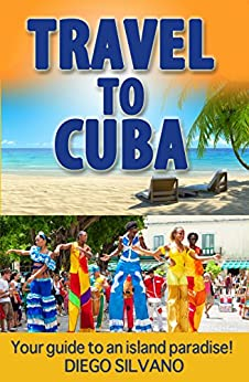 [Diego Silvano, Iron Ring Publishing, Guide Cuba, Guidebook Travel]のTravel To Cuba: Travel guide for a vacation in Cuba (English Edition)