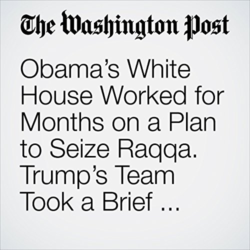 Obama's White House Worked for Months on a Plan to Seize Raqqa. Trump's Team Took a Brief Look and Decided Not to Pull the Trigger.  copertina