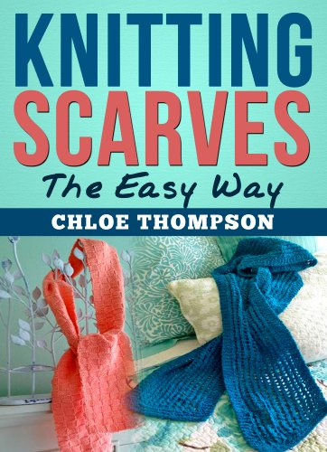 Knitting Scarves From A-Z: Learn How to Knit the Perfect Scarf by [Chloe Thompson]
