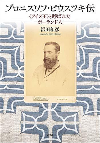 ブロニスワフ・ピウスツキ伝: 〈アイヌ王〉と呼ばれたポーランド人