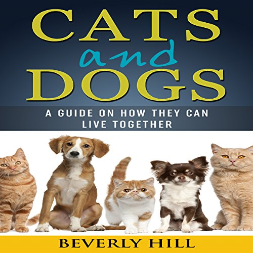 Cats and Dogs: A Guide on How They Can Live Together cover art
