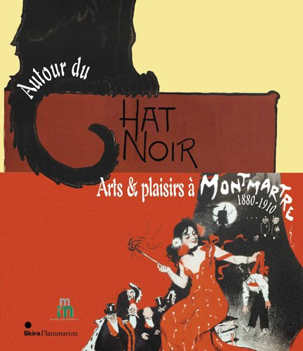 AUTOUR DU CHAT NOIR: ARTS ET PLAISIRS A MONTMARTRE, 1880-1910