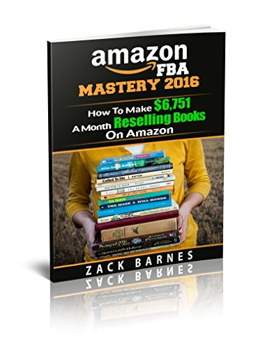 Amazon FBA Business Mastery 2016: How To Make $6,751 A Month Reselling Books On Amazon (Amazon FBA Business, Reselling Books On Amazon, Resell books back to amazon, how to sell books on amazon)