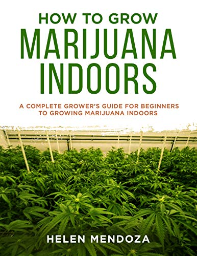 HOW TO GROW MARIJUANA INDOORS:  A Complete Grower's Guide for Beginners to Growing Marijuana Indoors (English Edition)
