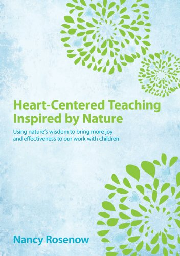 Heart Centered Teaching Inspired By Nature Using Natures Wisdom To Bring More Joy And Effectiveness To Our Work With Children