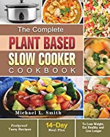 The Complete Plant Based Slow Cooker Cookbook: Foolproof Tasty Recipes with 14-Day Meal Plan to Lose Weight, Eat Healthy and Live Longer