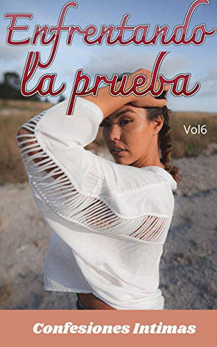 Enfrentando la prueba (vol 6): Confesiones íntimas, secreto, fantasía, placer, romance, sexo adulto, historias eróticas, amor, encuentro amoroso