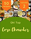Oh! Top 50 Corn Chowder Recipes Volume 2: A Corn Chowder Cookbook Everyone Loves! (English Edition)