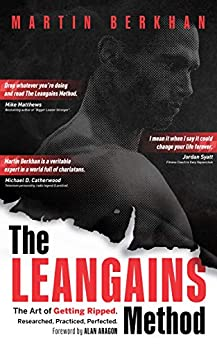 The Leangains Method: The Art of Getting Ripped. Researched, Practiced, Perfected. by [Martin Berkhan, Alan Aragon]