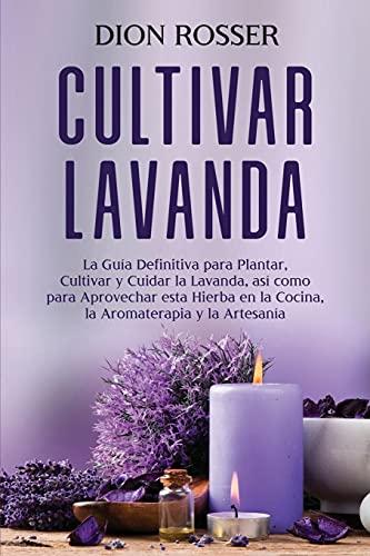 Cultivar lavanda: La guía definitiva para plantar, cultivar y cuidar la lavanda, así como para aprovechar esta hierba en la cocina, la aromaterapia y la artesanía