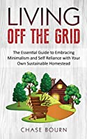 Living Off The Grid: The Essential Guide to Embracing Minimalism and Self Reliance with Your Own Sustainable Homestead