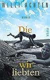 Die wir liebten: Roman von Achten, Willi