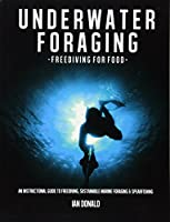Underwater Foraging: Freediving for Food: An Instructional Guide to Freediving, Sustainable Marine Foraging and Spearfishing