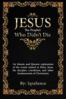 Jesus - The Prophet Who Didn't Die: An Islamic and Quranic explanation about Jesus, Mary, and other fundamentals of Christianity