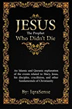 Jesus - The Prophet Who Didn't Die: An Islamic and Quranic explanation about Jesus, Mary, and other fundamentals of Christ...