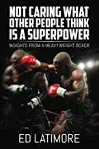 Not Caring What Other People Think Is A Superpower: Insights From a Heavyweight Boxer