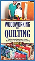 Woodworking and Quilting: 2 Books in 1: The Complete Guide Learn Modern Quilting and the the art of Woodworking