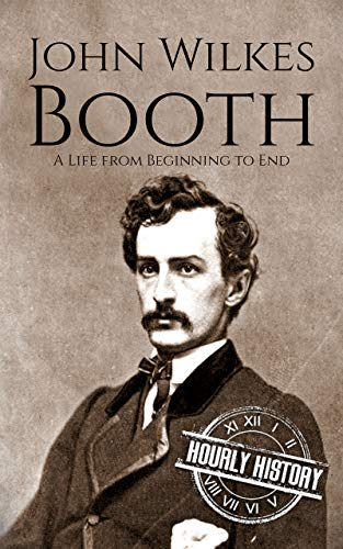 John Wilkes Booth: A Life from Beginning to End (American Civil War)