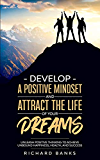 Develop a Positive Mindset and Attract the Life of Your Dreams: Unleash Positive Thinking to Achieve Unbound Happiness, Health, and Success