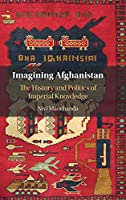 Imagining Afghanistan: The History and Politics of Imperial Knowledge