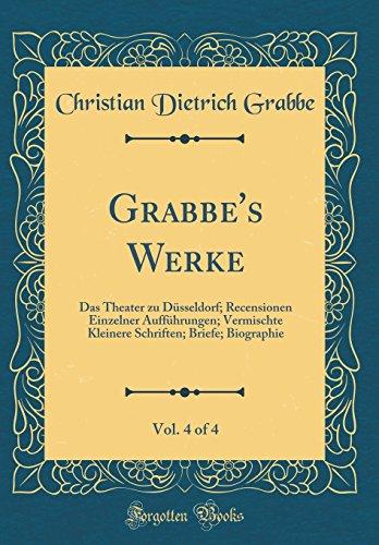 Grabbe's Werke, Vol. 4 of 4: Das Theater zu Düsseldorf; Recensionen Einzelner Aufführungen; Vermischte Kleinere Schriften; Briefe; Biographie (Classic Reprint)