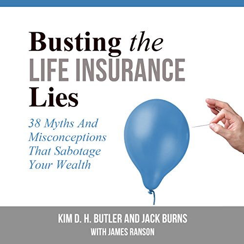 Busting the Life Insurance Lies     38 Myths and Misconceptions That Sabotage Your Wealth              By:                                                                                                                                 Kim D. H. Butler,                                                                                        Jack Burns                               Narrated by:                                                                                                                                 Kailey Bray,                                                                                        Brian Weitz                      Length: 3 hrs and 50 mins     30 ratings     Overall 4.4