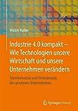 Industrie 4.0 kompakt – Wie Technologien unsere Wirtschaft und unsere Unternehmen verändern: Transformation und Veränderung des gesamten Unternehmens (German Edition)