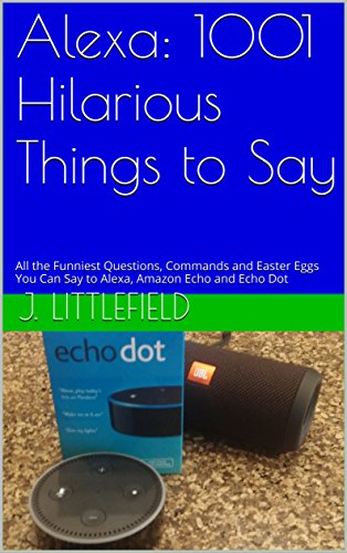 Alexa: 1001 Hilarious Things to Say: All the Funniest Questions, Commands and Easter Eggs you can say to Alexa, Amazon Echo and Echo Dot. Your fun guide ... Fun Books Series Book 1) (English Edition)