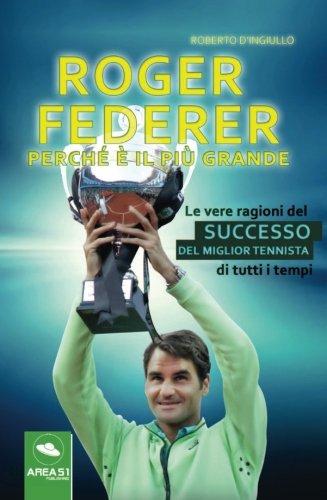 Roger Federer. Perché è il più grande. Le vere ragioni del successo del miglior tennista di tutti i tempi