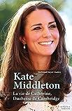 Kate Middleton: La vie de Catherine, Duchesse de Cambridge