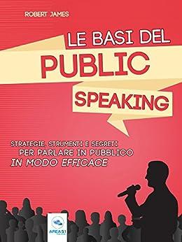 Le basi del public speaking: Strategie, strumenti e segreti per parlare in pubblico in modo efficace (Italian Edition) by [Robert James]