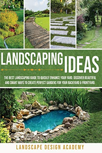 Landscaping Ideas: The Best Landscaping Guide to Quickly Enhance Your Yard. Discover Beautiful and Smartways to Create Perfect Gardens for Your Backyard & Frontyard