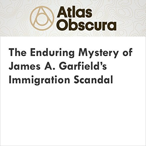 The Enduring Mystery of James A. Garfield's Immigration Scandal audiobook cover art
