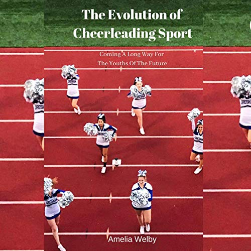 The Evolution of Cheerleading Sport: Coming a Long Way for the Youths of the Future