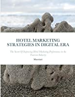 Hotel Marketing Strategies in Digital Era: The Secret Of Improving Hotel Marketing Performance in the Tourism Industry