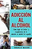 Adicción Al Alcohol: Cómo Dejar De Beber Y Recuperarse De La Adicción Al Alcohol En Español...