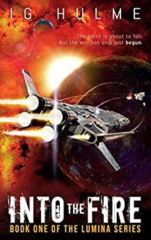 [I.G. Hulme]のInto the Fire: An action-packed military science fiction book (LUMINA Book 1) (English Edition)
