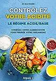 Contrôlez votre acidité, le régime acide/base : Corrigez votre alimentation pour purifier votre organisme