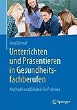 Unterrichten und Präsentieren in Gesundheitsfachberufen: Methodik und Didaktik für Praktiker - Jörg Schmal